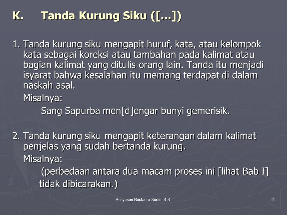Penyusun Rustanto Sudin, S.S.51 K.Tanda Kurung Siku ([...]) 1.Tanda kurung siku mengapit huruf, kata, atau kelompok kata sebagai koreksi atau tambahan