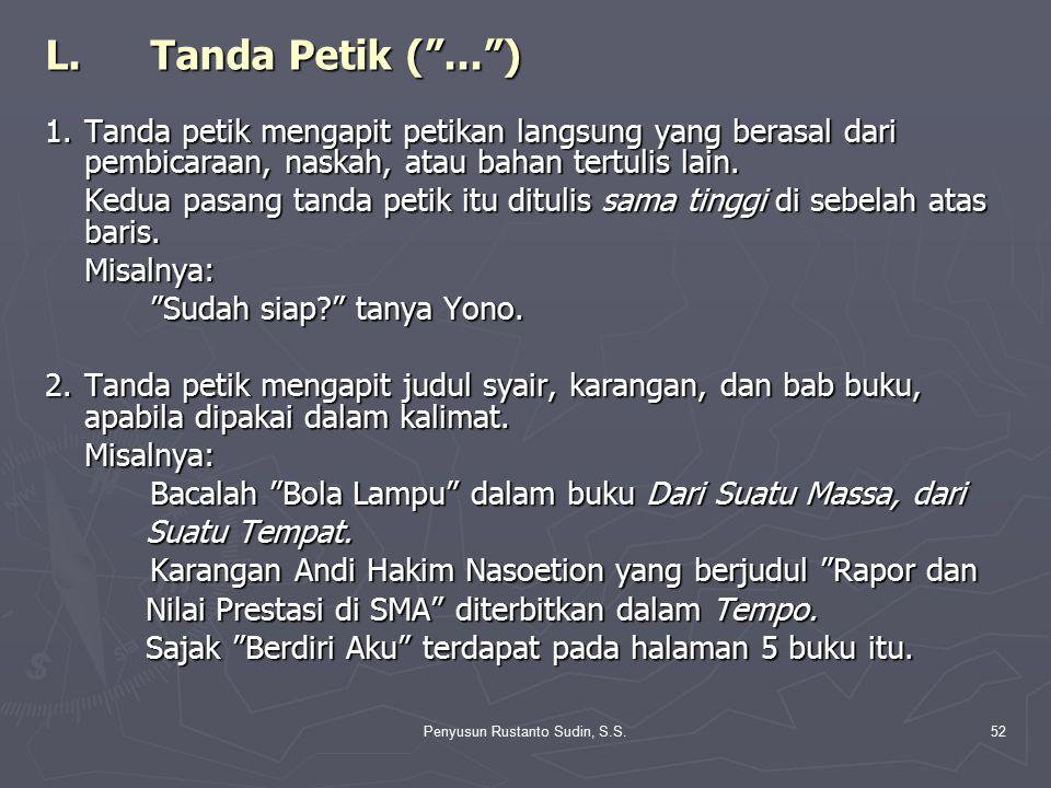"Penyusun Rustanto Sudin, S.S.52 L.Tanda Petik (""..."") 1.Tanda petik mengapit petikan langsung yang berasal dari pembicaraan, naskah, atau bahan tertul"