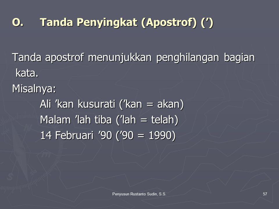 Penyusun Rustanto Sudin, S.S.57 O.Tanda Penyingkat (Apostrof) (') Tanda apostrof menunjukkan penghilangan bagian kata. kata.Misalnya: Ali 'kan kusurat