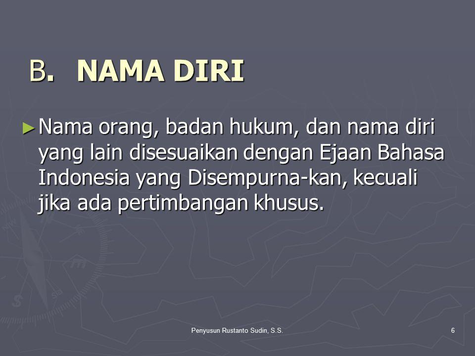 Penyusun Rustanto Sudin, S.S.6 B.NAMA DIRI ► Nama orang, badan hukum, dan nama diri yang lain disesuaikan dengan Ejaan Bahasa Indonesia yang Disempurn
