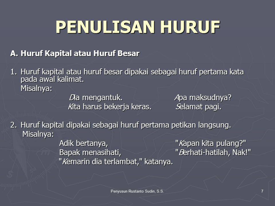 Penyusun Rustanto Sudin, S.S.7 PENULISAN HURUF A.Huruf Kapital atau Huruf Besar 1.Huruf kapital atau huruf besar dipakai sebagai huruf pertama kata pa