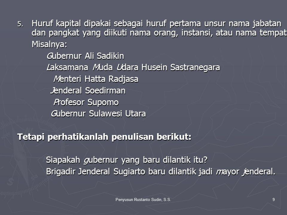 Penyusun Rustanto Sudin, S.S.9 5. Huruf kapital dipakai sebagai huruf pertama unsur nama jabatan dan pangkat yang diikuti nama orang, instansi, atau n