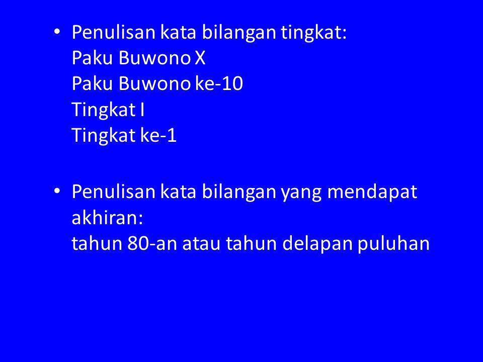 Penulisan kata bilangan tingkat: Paku Buwono X Paku Buwono ke-10 Tingkat I Tingkat ke-1 Penulisan kata bilangan yang mendapat akhiran: tahun 80-an ata