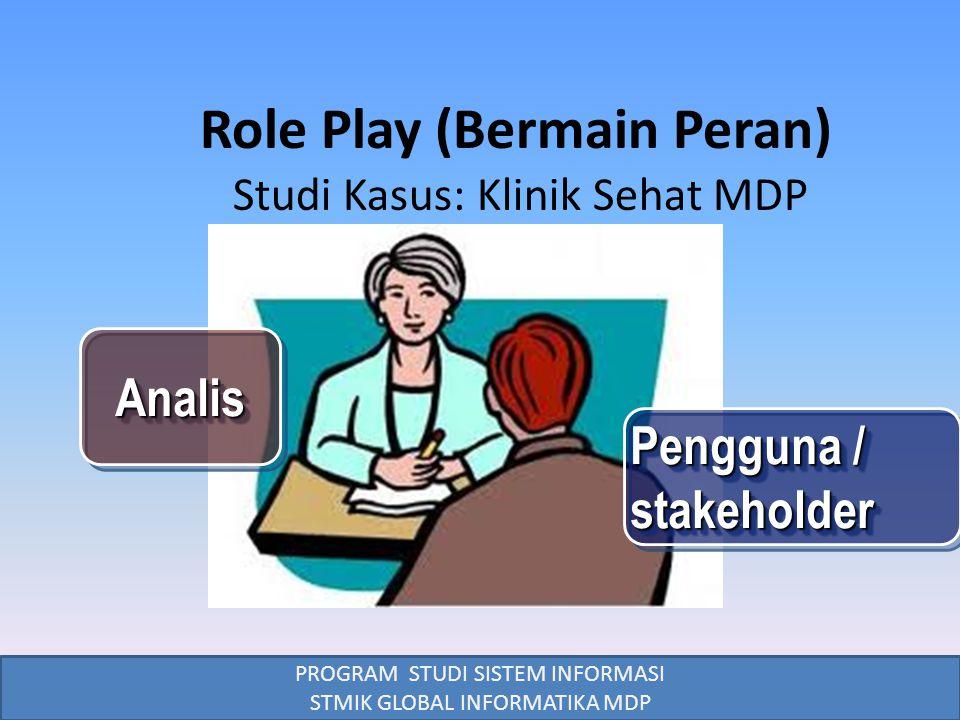 PROGRAM STUDI SISTEM INFORMASI STMIK GLOBAL INFORMATIKA MDP Role Play (Bermain Peran) AnalisAnalis Pengguna / stakeholder Studi Kasus: Klinik Sehat MD