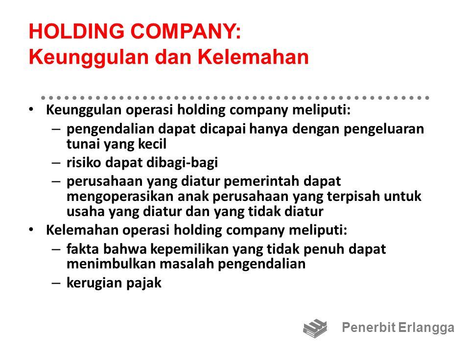 HOLDING COMPANY: Keunggulan dan Kelemahan Keunggulan operasi holding company meliputi: – pengendalian dapat dicapai hanya dengan pengeluaran tunai yan