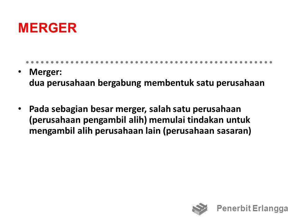MERGER: Motif Utama Motif utama melakukan merger adalah: – sinergi – pertimbangan pajak – pembelian aktiva di bawah nilai penggantiannya – diversifikasi – mendapatkan pengendalian atas perusahaan yang lebih besar Penerbit Erlangga