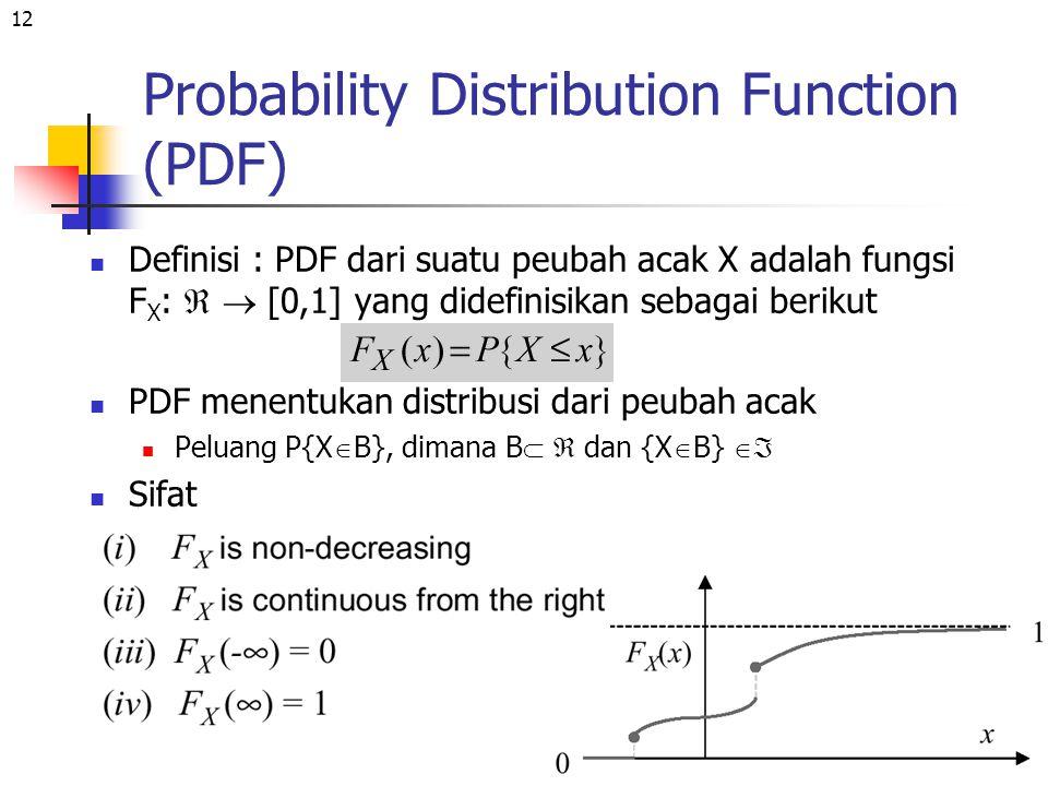12 Probability Distribution Function (PDF) Definisi : PDF dari suatu peubah acak X adalah fungsi F X :   [0,1] yang didefinisikan sebagai berikut PD