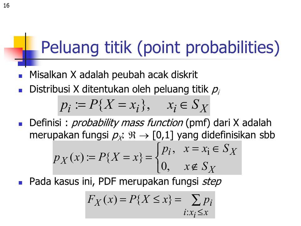 16 Misalkan X adalah peubah acak diskrit Distribusi X ditentukan oleh peluang titik p i Definisi : probability mass function (pmf) dari X adalah merup