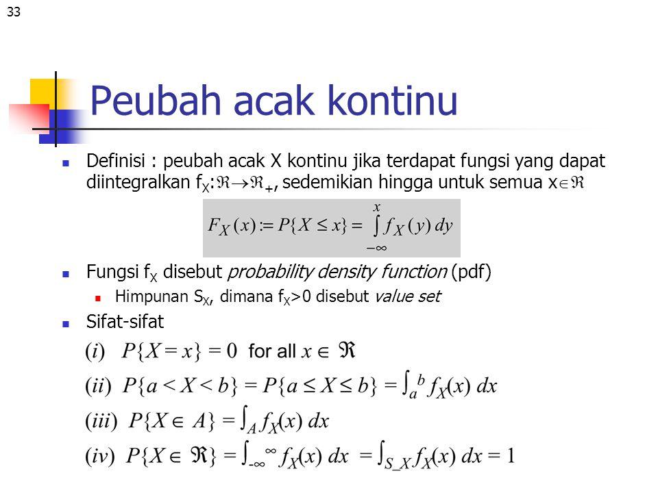 33 Peubah acak kontinu Definisi : peubah acak X kontinu jika terdapat fungsi yang dapat diintegralkan f X :  +, sedemikian hingga untuk semua x 
