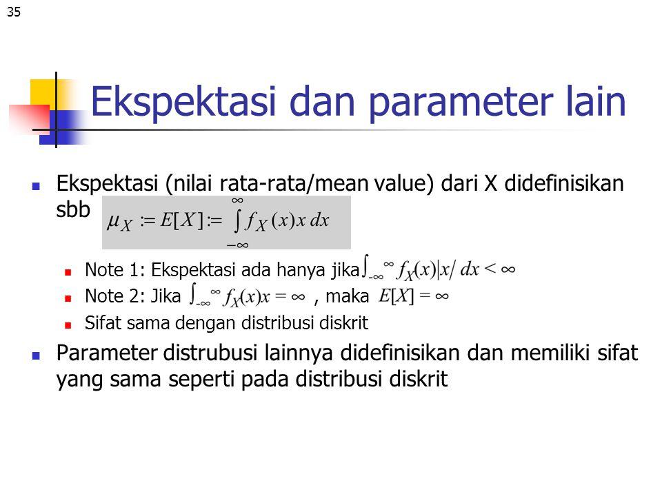 35 Ekspektasi dan parameter lain Ekspektasi (nilai rata-rata/mean value) dari X didefinisikan sbb Note 1: Ekspektasi ada hanya jika Note 2: Jika, maka