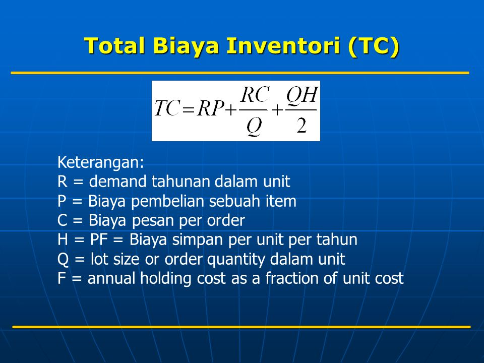 Total Biaya Inventori (TC) Keterangan: R = demand tahunan dalam unit P = Biaya pembelian sebuah item C = Biaya pesan per order H = PF = Biaya simpan per unit per tahun Q = lot size or order quantity dalam unit F = annual holding cost as a fraction of unit cost