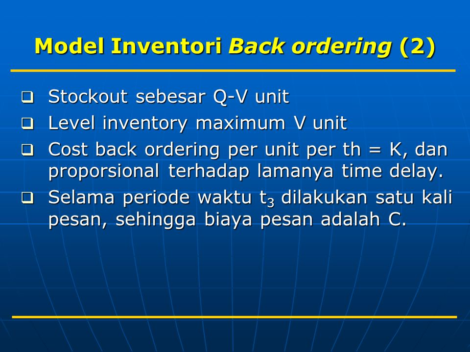 Model Inventori Back ordering (2)  Stockout sebesar Q-V unit  Level inventory maximum V unit  Cost back ordering per unit per th = K, dan proporsional terhadap lamanya time delay.