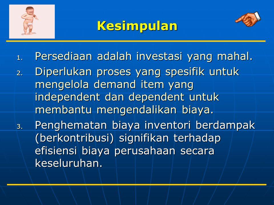 Kesimpulan 1. Persediaan adalah investasi yang mahal. 2. Diperlukan proses yang spesifik untuk mengelola demand item yang independent dan dependent un