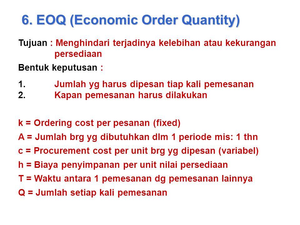 6. EOQ (Economic Order Quantity) Tujuan : Menghindari terjadinya kelebihan atau kekurangan persediaan Bentuk keputusan : 1.Jumlah yg harus dipesan tia