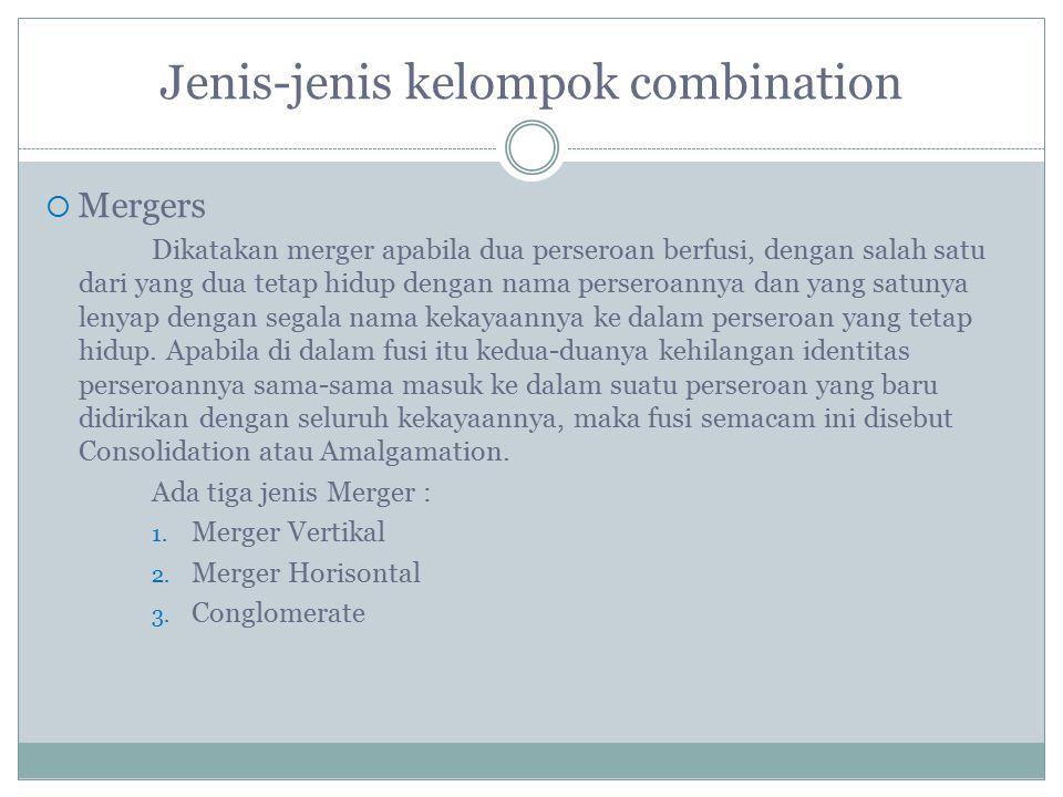 Jenis-jenis kelompok combination  Mergers Dikatakan merger apabila dua perseroan berfusi, dengan salah satu dari yang dua tetap hidup dengan nama per