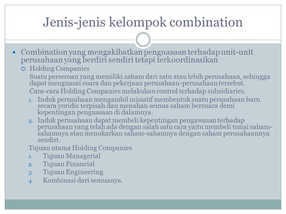 Jenis-jenis kelompok combination Combination yang mengakibatkan peleburan operasi/kegiatan :  Yang tidak mengakibatkan fusi antara perusahaan- perusahaan, yaitu The Lease  Yang mengakibatkan fusi secara langsung dan menghilangkan identitas satu atau lebih perusahaan- perusahaan yang telah berdiri :  Mergers  Consolidations/Amalgamation