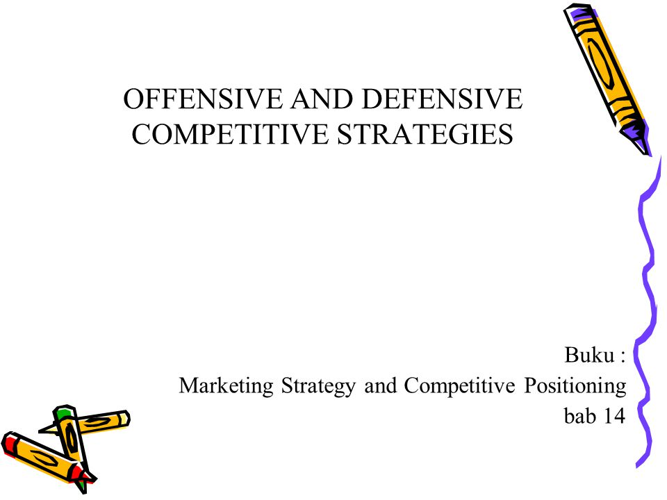 OFFENSIVE AND DEFENSIVE COMPETITIVE STRATEGIES Buku : Marketing Strategy and Competitive Positioning bab 14