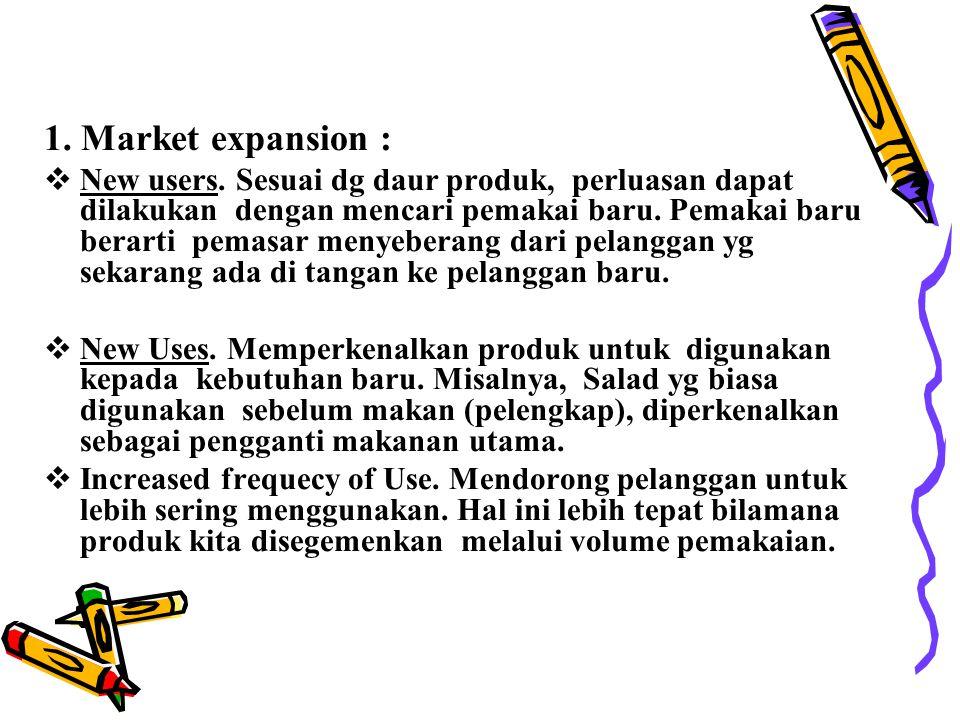 1. Market expansion :  New users. Sesuai dg daur produk, perluasan dapat dilakukan dengan mencari pemakai baru. Pemakai baru berarti pemasar menyeber