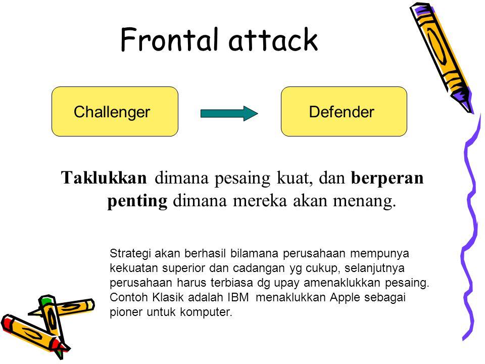 Frontal attack Taklukkan dimana pesaing kuat, dan berperan penting dimana mereka akan menang. ChallengerDefender Strategi akan berhasil bilamana perus