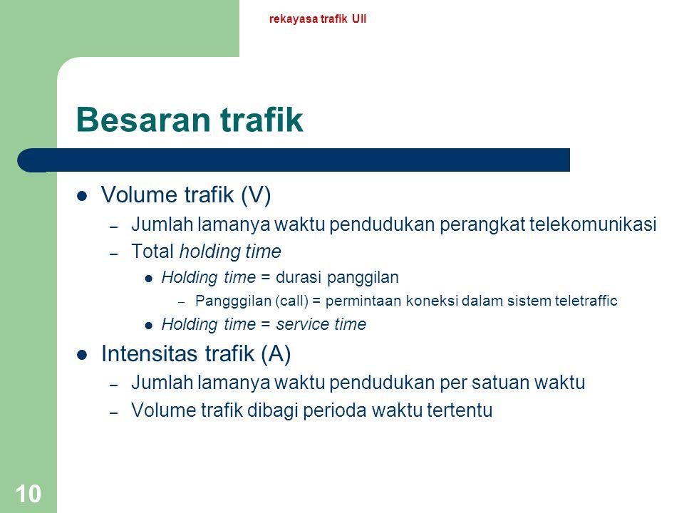 rekayasa trafik UII 9 Arti trafik Pemakaian fasilitas telekomunikasi (saluran, alat penyambungan, alat kendali dsb.) yang diukur dengan waktu