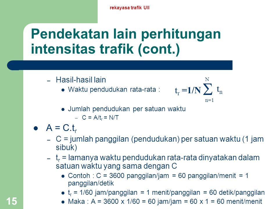 rekayasa trafik UII 14 Pendekatan lain perhitungan intensitas trafik Jumlah waktu dari seluruh pendudukan per satuan waktu (perioda pengamatan) Contoh
