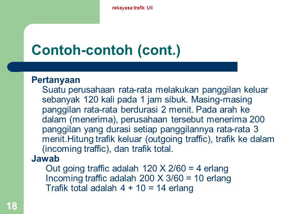 rekayasa trafik UII 17 Contoh-contoh Misalkan ada suatu sentral. Asumsikan bahwa – Rata-rata terdapat 1800 panggilan baru dalam 1 jam, dan – Rata-rata