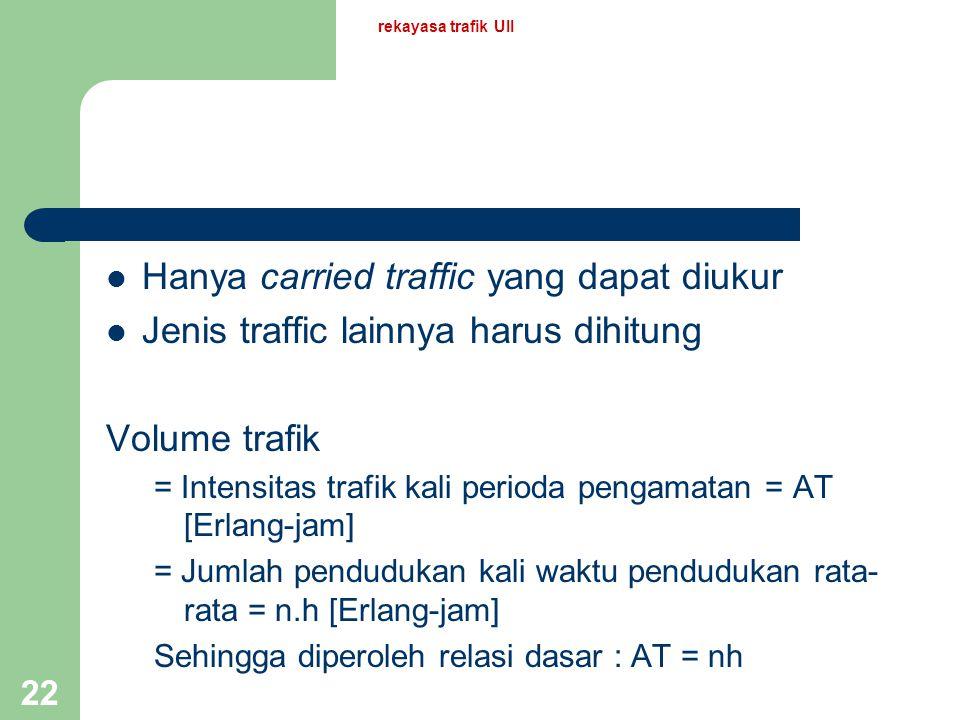 rekayasa trafik UII 21 Definisi-definisi intensitas trafik sebelumnya mengacu pada carried traffic Secara natural, offered traffic dapat didefinisikan