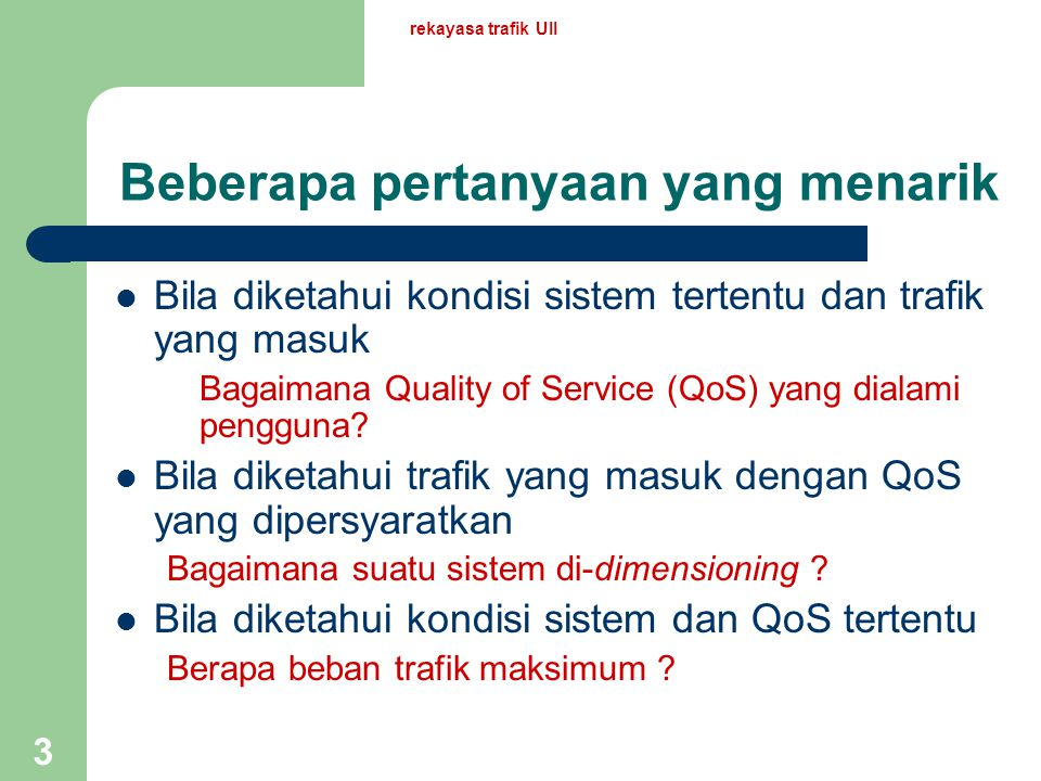 rekayasa trafik UII 3 Beberapa pertanyaan yang menarik Bila diketahui kondisi sistem tertentu dan trafik yang masuk Bagaimana Quality of Service (QoS) yang dialami pengguna.