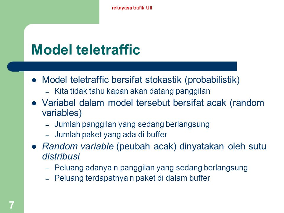 rekayasa trafik UII 7 Model teletraffic Model teletraffic bersifat stokastik (probabilistik) – Kita tidak tahu kapan akan datang panggilan Variabel dalam model tersebut bersifat acak (random variables) – Jumlah panggilan yang sedang berlangsung – Jumlah paket yang ada di buffer Random variable (peubah acak) dinyatakan oleh sutu distribusi – Peluang adanya n panggilan yang sedang berlangsung – Peluang terdapatnya n paket di dalam buffer