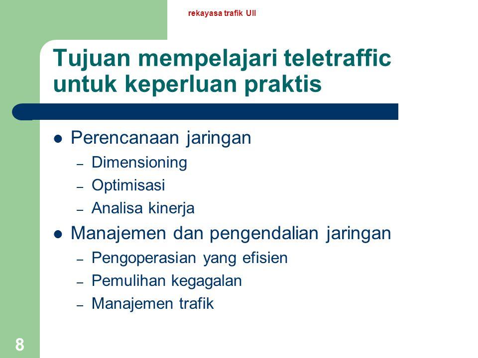 rekayasa trafik UII 8 Tujuan mempelajari teletraffic untuk keperluan praktis Perencanaan jaringan – Dimensioning – Optimisasi – Analisa kinerja Manajemen dan pengendalian jaringan – Pengoperasian yang efisien – Pemulihan kegagalan – Manajemen trafik