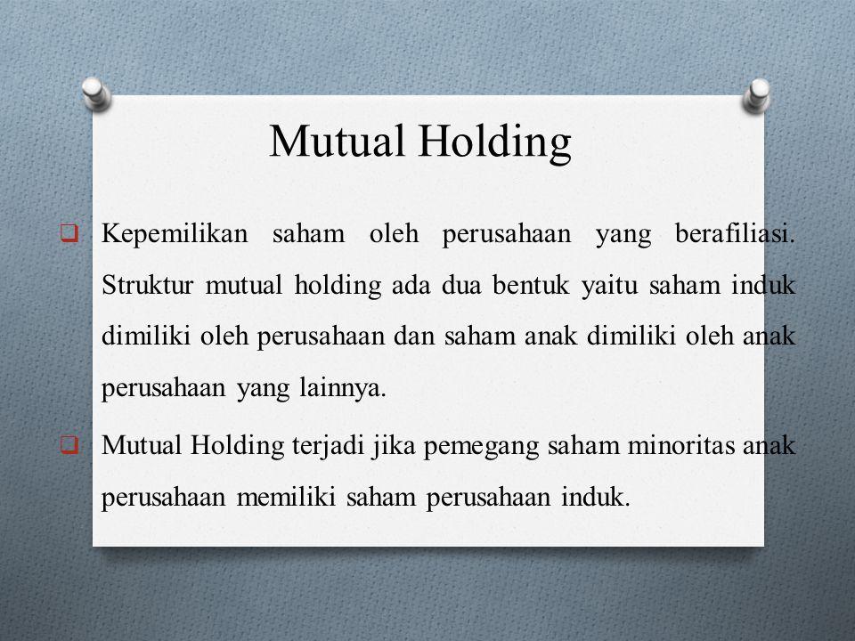 Mutual Holding  Kepemilikan saham oleh perusahaan yang berafiliasi. Struktur mutual holding ada dua bentuk yaitu saham induk dimiliki oleh perusahaan