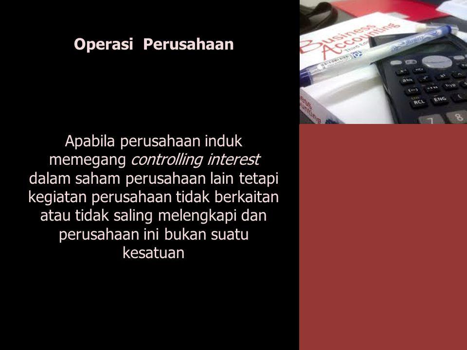 Operasi Perusahaan Apabila perusahaan induk memegang controlling interest dalam saham perusahaan lain tetapi kegiatan perusahaan tidak berkaitan atau