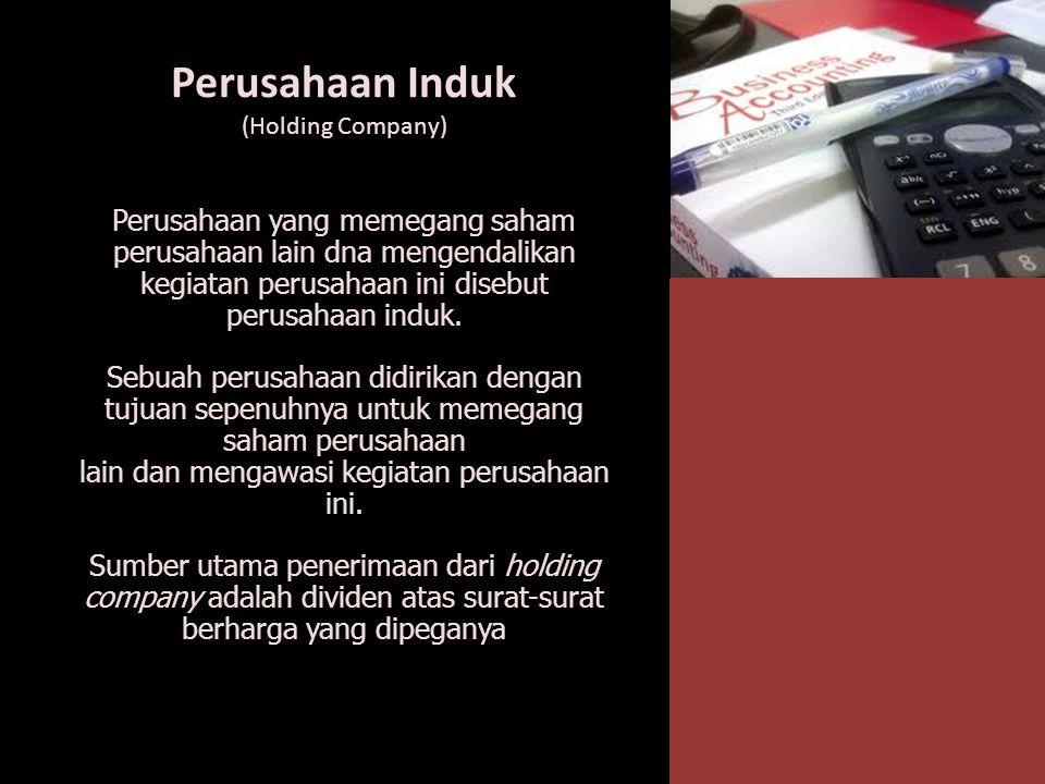 Perusahaan Induk (Holding Company) Perusahaan yang memegang saham perusahaan lain dna mengendalikan kegiatan perusahaan ini disebut perusahaan induk.