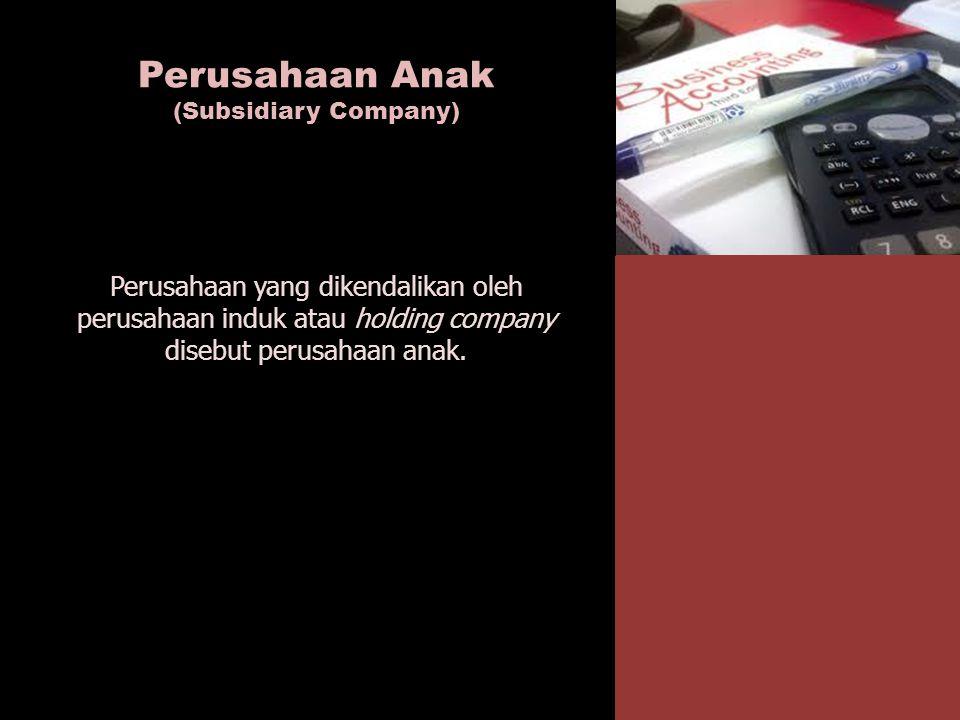 Perusahaan Anak (Subsidiary Company) Perusahaan yang dikendalikan oleh perusahaan induk atau holding company disebut perusahaan anak.
