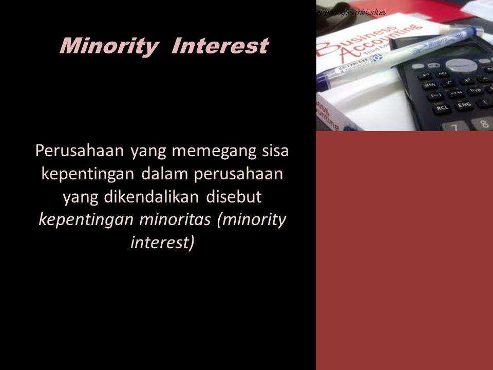 Minority Interest Perusahaan yang memegang sisa kepentingan dalam perusahaan yang dikendalikan disebut kepentingan minoritas (minority interest) Peusa