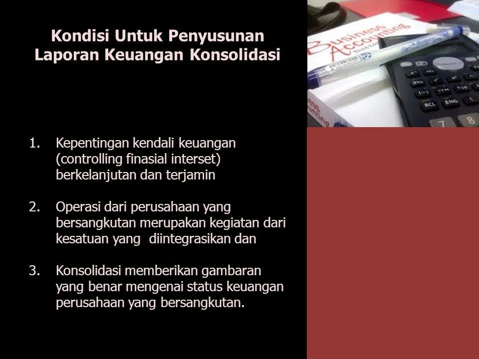 Kondisi Untuk Penyusunan Laporan Keuangan Konsolidasi 1.Kepentingan kendali keuangan (controlling finasial interset) berkelanjutan dan terjamin 2.Oper