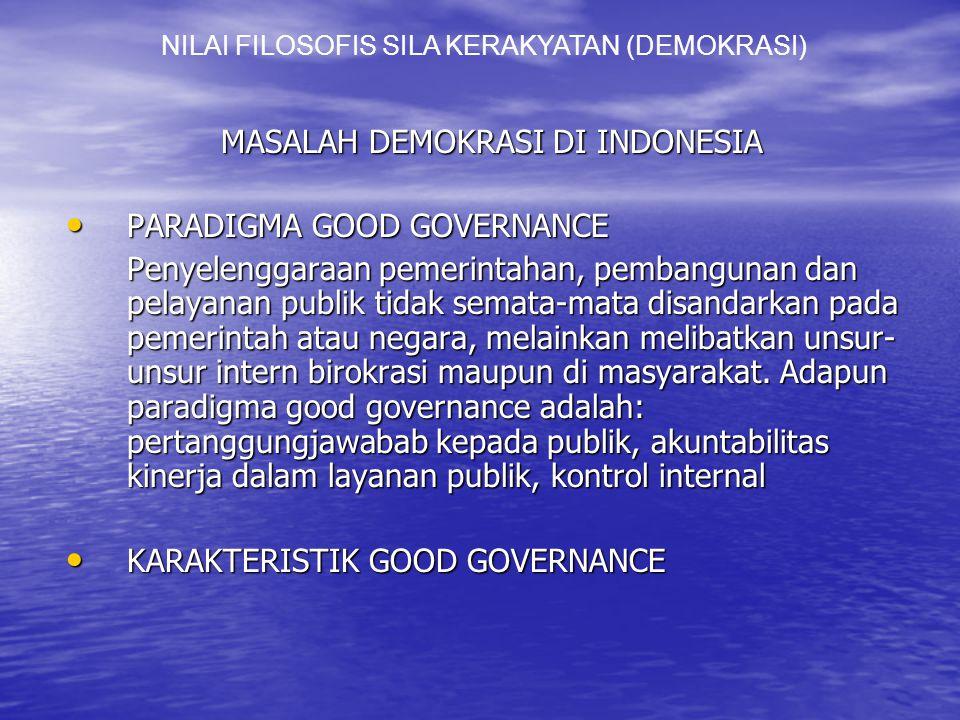 MASALAH DEMOKRASI DI INDONESIA PARADIGMA GOOD GOVERNANCE PARADIGMA GOOD GOVERNANCE Penyelenggaraan pemerintahan, pembangunan dan pelayanan publik tidak semata-mata disandarkan pada pemerintah atau negara, melainkan melibatkan unsur- unsur intern birokrasi maupun di masyarakat.