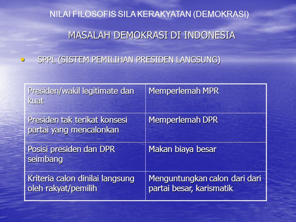 MASALAH DEMOKRASI DI INDONESIA SPPL (SISTEM PEMILIHAN PRESIDEN LANGSUNG) SPPL (SISTEM PEMILIHAN PRESIDEN LANGSUNG) NILAI FILOSOFIS SILA KERAKYATAN (DEMOKRASI) Presiden/wakil legitimate dan kuat Memperlemah MPR Presiden tak terikat konsesi partai yang mencalonkan Memperlemah DPR Posisi presiden dan DPR seimbang Makan biaya besar Kriteria calon dinilai langsung oleh rakyat/pemilih Menguntungkan calon dari dari partai besar, karismatik