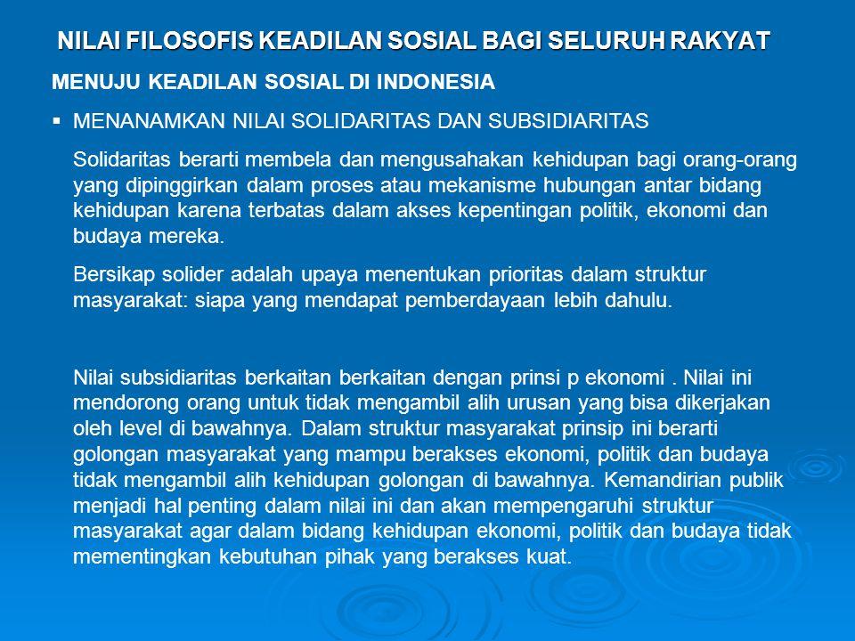 NILAI FILOSOFIS KEADILAN SOSIAL BAGI SELURUH RAKYAT MENUJU KEADILAN SOSIAL DI INDONESIA  MENANAMKAN NILAI SOLIDARITAS DAN SUBSIDIARITAS Solidaritas berarti membela dan mengusahakan kehidupan bagi orang-orang yang dipinggirkan dalam proses atau mekanisme hubungan antar bidang kehidupan karena terbatas dalam akses kepentingan politik, ekonomi dan budaya mereka.