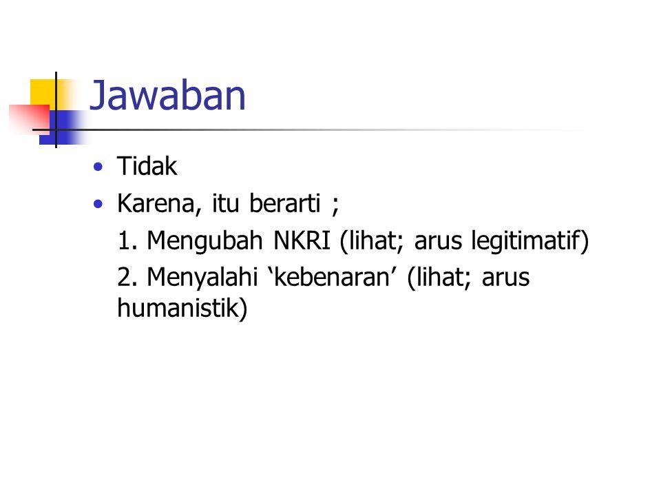 Jawaban Tidak Karena, itu berarti ; 1. Mengubah NKRI (lihat; arus legitimatif) 2.