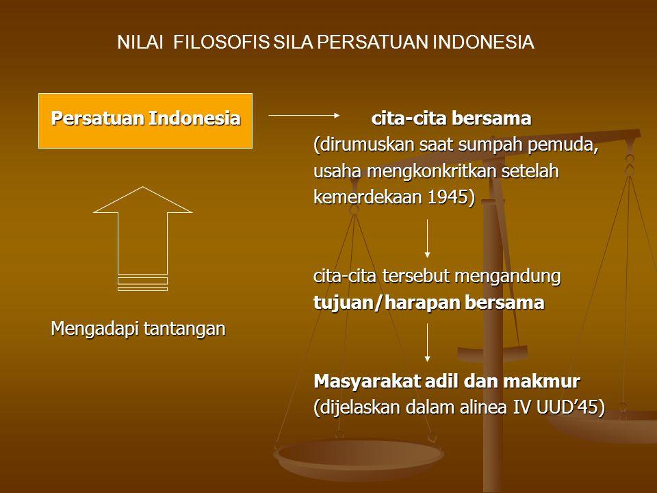 Persatuan Indonesia cita-cita bersama (dirumuskan saat sumpah pemuda, usaha mengkonkritkan setelah kemerdekaan 1945) kemerdekaan 1945) cita-cita tersebut mengandung tujuan/harapan bersama Mengadapi tantangan Masyarakat adil dan makmur (dijelaskan dalam alinea IV UUD'45) NILAI FILOSOFIS SILA PERSATUAN INDONESIA
