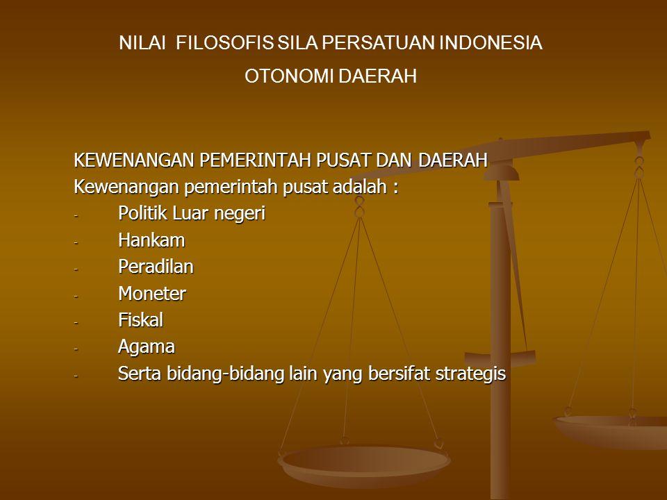 KEWENANGAN PEMERINTAH PUSAT DAN DAERAH Kewenangan pemerintah pusat adalah : - Politik Luar negeri - Hankam - Peradilan - Moneter - Fiskal - Agama - Serta bidang-bidang lain yang bersifat strategis NILAI FILOSOFIS SILA PERSATUAN INDONESIA OTONOMI DAERAH