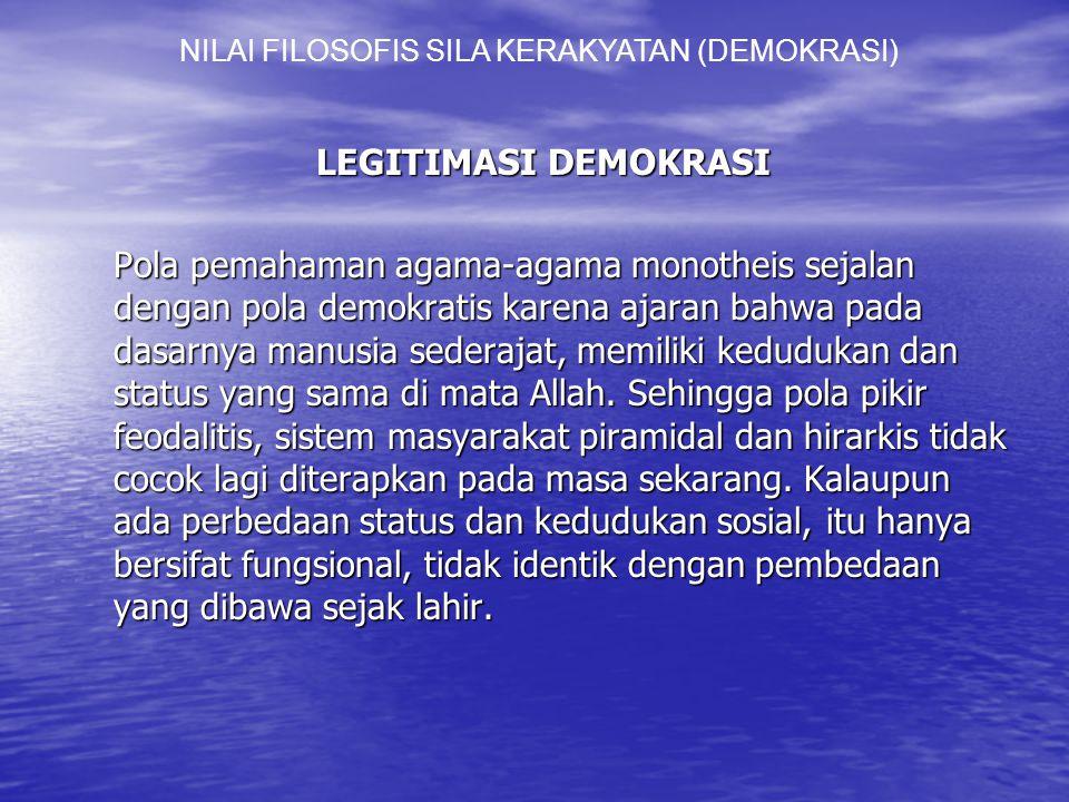 LEGITIMASI DEMOKRASI Pola pemahaman agama-agama monotheis sejalan dengan pola demokratis karena ajaran bahwa pada dasarnya manusia sederajat, memiliki kedudukan dan status yang sama di mata Allah.