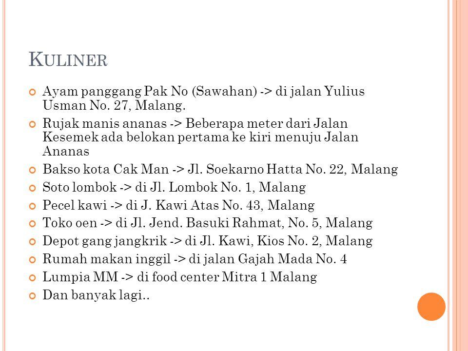 K ULINER Ayam panggang Pak No (Sawahan) -> di jalan Yulius Usman No. 27, Malang. Rujak manis ananas -> Beberapa meter dari Jalan Kesemek ada belokan p