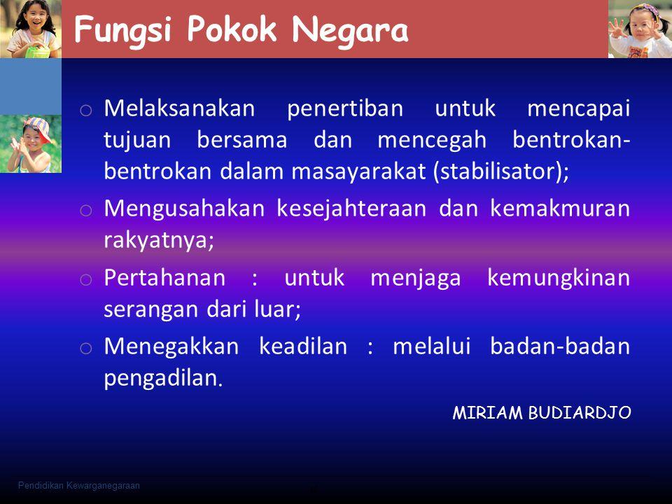 Fungsi Pokok Negara o Melaksanakan penertiban untuk mencapai tujuan bersama dan mencegah bentrokan- bentrokan dalam masayarakat (stabilisator); o Meng
