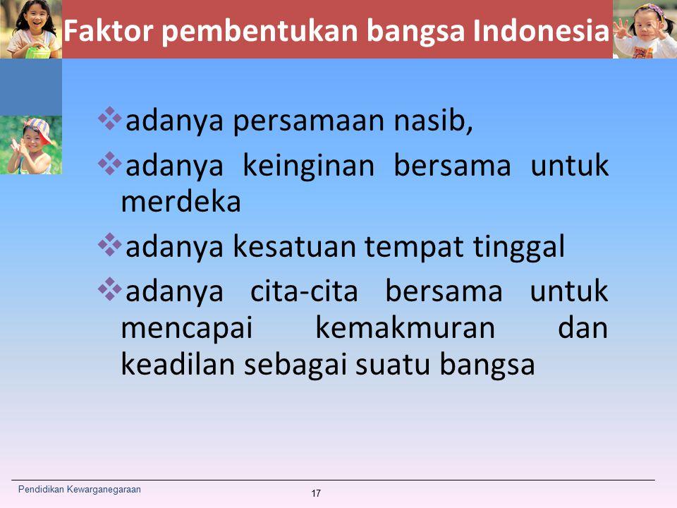 Faktor pembentukan bangsa Indonesia  adanya persamaan nasib,  adanya keinginan bersama untuk merdeka  adanya kesatuan tempat tinggal  adanya cita-