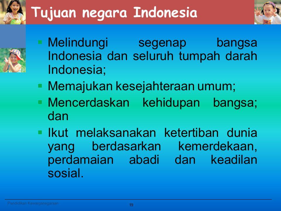 Tujuan negara Indonesia  Melindungi segenap bangsa Indonesia dan seluruh tumpah darah Indonesia;  Memajukan kesejahteraan umum;  Mencerdaskan kehid