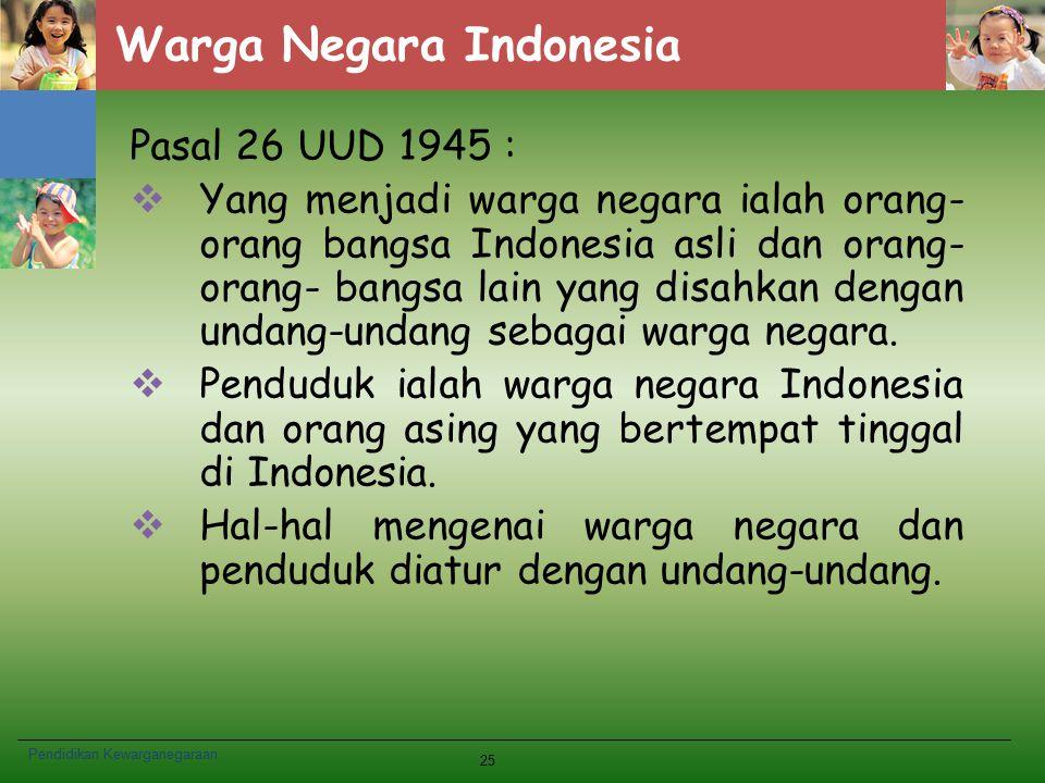 Warga Negara Indonesia Pasal 26 UUD 1945 :  Yang menjadi warga negara ialah orang- orang bangsa Indonesia asli dan orang- orang- bangsa lain yang dis