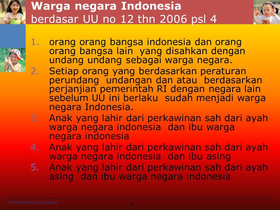 Warga negara Indonesia berdasar UU no 12 thn 2006 psl 4 1.orang orang bangsa indonesia dan orang orang bangsa lain yang disahkan dengan undang undang