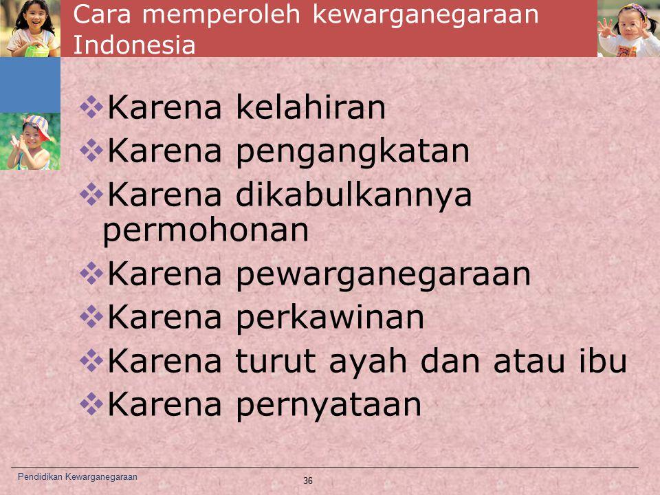 Cara memperoleh kewarganegaraan Indonesia  Karena kelahiran  Karena pengangkatan  Karena dikabulkannya permohonan  Karena pewarganegaraan  Karena